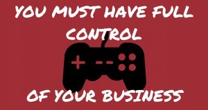 YOU MUST HAVE FULL CONTROL OF YOUR BUSINESS