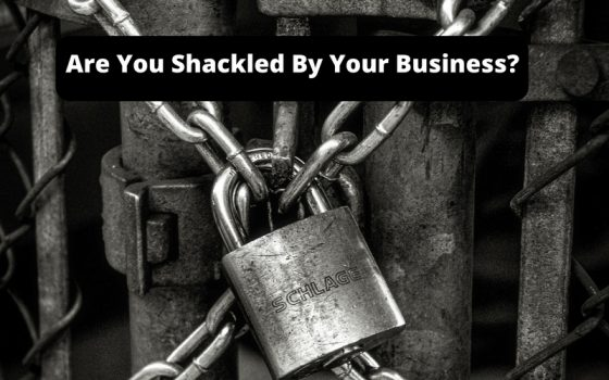 Are You Shakled By Your Business