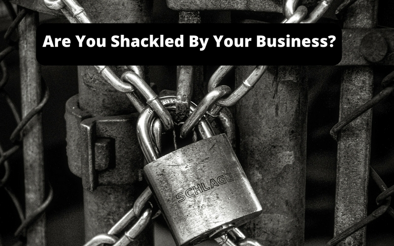 Are-You-Shackled-By-Your-Business Are You Shackled By Your Business?