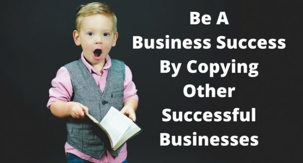 Be-A-Business-SuccessBy-CopyingOtherSuccessfulBusinesses-600x323 Be A Business Success By Copying Other Successful Businesses