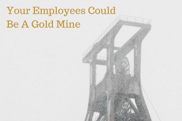 Your-Employees-Could-Be-A-Gold-Mine-e1524726442862 Business Coaching And Business Advice