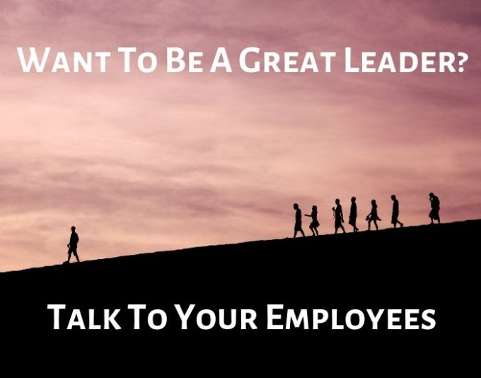 Want To Be A Great Leader? Talk to your employees and staff