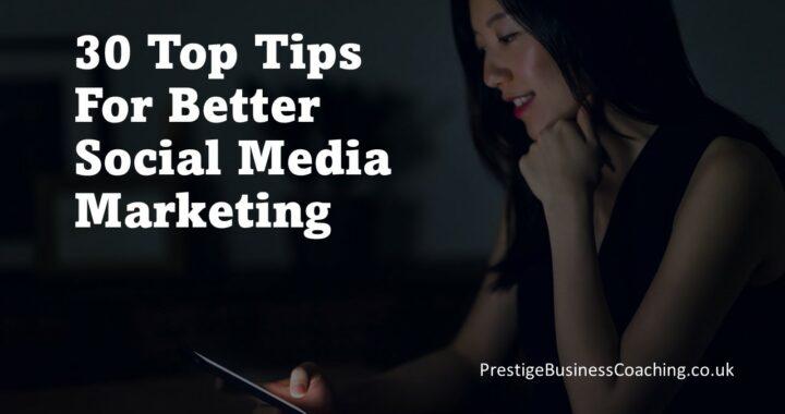 30 Top Tips For Better Social Media Marketing